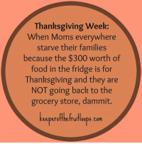 Amen. (via: Keeper of The Fruit Loops): Thanksgiving week:  When Moms everywhere  starve their families  because the $300 worth of  food in the fridge is for  Thanksgiving and they are  NOT going back to the  grocery store, dammit.  eeperotthetruifloops. Com Amen. (via: Keeper of The Fruit Loops)