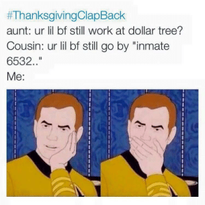 """Clap back season is upon us.:  #ThanksgivingClaoBack  aunt: ur lil bf still work at dollar tree?  Cousin: ur lil bf still go by """"inmate  6532.  Me: Clap back season is upon us."""