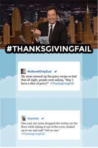 "<h2><a href=""https://www.youtube.com/watch?v=m6rdkYV0fsA&amp;list=UU8-Th83bH_thdKZDJCrn88g"" target=""_blank"">#TBT to Jimmy reading your #ThanksgivingFail tweets! </a></h2>:  #THANKSGIVINGFAIL  NoSarahOnlyZuul  My mom messed up the gravy recipe so bad  that all night, people were asking, ""May I  have a slice of gravy?"" #ThanksgivingFail  tinysteiny  One year my mom dropped the turkey on the  floor while taking it out of the oven, looked  up at me and said ""tell no one.'""  <h2><a href=""https://www.youtube.com/watch?v=m6rdkYV0fsA&amp;list=UU8-Th83bH_thdKZDJCrn88g"" target=""_blank"">#TBT to Jimmy reading your #ThanksgivingFail tweets! </a></h2>"