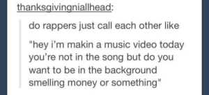"Life, Money, and Music: thanksgivingniallhead:  do rappers just call each other like  ""hey i'm makin a music video today  you're not in the song but do you  want to be in the background  smelling money or something"" Life of a rapper"