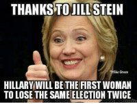 Jill: THANKSTO JILL  STEIN  Mike Green  HILLARY WILL BETHE FIRST WOMAN  TO LOSE THE SAME ELECTION TWICE
