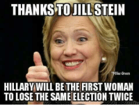 Funny Conservative Memes: THANKSTOJILL STEIN  fike Green  HILLARY WILL BETHE FIRSTWOMAN  TO LOSE THE SAME ELECTION TWICE