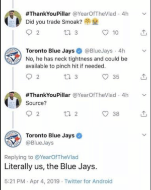 I died reading this 😂😂😂:  #ThankYouPillar @YearOfTheVlad-4h  Did you trade Smoak?  tl 3  10  Toronto Blue Jays@BlueJays 4h v  No, he has neck tightness and could be  available to pinch hit if needed  t2 3  O 35  #ThankYouPillar @YearOfTheVlad. 4h  Source?  38  Toronto Blue Jays  @BlueJays  Replying to @YearOfTheVlad  Literally us, the Blue Jays.  5:21 PM Apr 4, 2019 Twitter for Android I died reading this 😂😂😂