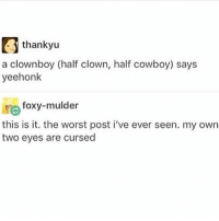 It's summer and I'm wearing a cardigan and I'm cold this is stupid: thankyu  a clownboy (half clown, half cowboy) says  yeehonk  lre foxy-mulder  this is it. the worst post i've ever seen. my own  two eyes are cursed It's summer and I'm wearing a cardigan and I'm cold this is stupid