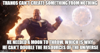 Moon, Thanos, and Double: THANOS CANTICREATESOMETHING FROMINOTHING  HE NEEDEDA MOON TO THROW, WHICHISWHY  HE CANT DOUBLE THE RESOURCES OFTHEUNIVERSE I am not saying Thanos isn't wrong, but I hear this rebuttal a lot
