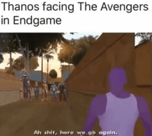 Shit, Avengers, and The Avengers: Thanos facing The Avengers  in Endgame  Ah shit, here we go again. in 2 days.