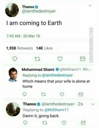 "Being Alone, Earth, and Home: Thanos  @lamthedestroyer  I am coming to Earth  7:43 AM 20 Mar 18  1,958 Retweets 14K Likes  Mohammad Shami @MdShami11 30s  Replying to @lamthedestroyer  Which means that your wife is alone at  home  Thanos@lamthedestroyer 2s  Replying to @MdShami11  Damn it, going back. <p>Just found this gem should i buy? via /r/MemeEconomy <a href=""https://ift.tt/2GtQbIA"">https://ift.tt/2GtQbIA</a></p>"