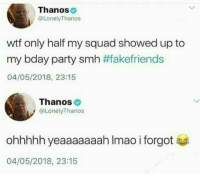 My Squad, Party, and Smh: Thanos  @LonelyThanos  wtf only half my squad showed up to  my bday party smh #fakefriends  04/05/2018, 23:15  Thanos  @LonelyThanos  ohhhhh yeaaaaaaah Imao i forgot  04/05/2018, 23:15
