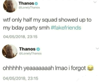 Birthday, Dank, and My Squad: Thanos  @LonelyThanos  wtf only half my squad showed up to  my bday party smh #fakefriends  04/05/2018, 23:15  Thanos  @LonelyThanos  ohhhhh yeaaaaaaah Imao i forgot  04/05/2018, 23:15 Happy birthday Josh Brolin!