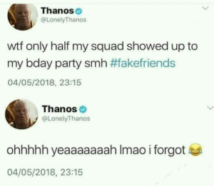 Thanos and his birthday by MrPointless FOLLOW HERE 4 MORE MEMES.: Thanos  @LonelyThanos  wtf only half my squad showed up to  my bday party smh #fakefriends  04/05/2018, 23:15  Thanos  @LonelyThanos  ohhhhh yeaaaaaaah Imao i forgot  04/05/2018, 23:15 Thanos and his birthday by MrPointless FOLLOW HERE 4 MORE MEMES.