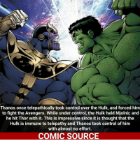 Joker, Memes, and SpiderMan: Thanos once telepathically took control over the Hulk, and forced him  to fight the Avengers. While under control, the Hulk held Mjolnir, and  he hit Thor with it. This is impressive since it is thought that the  Hulk is immune to telepathy and Thanos took control of him  with almost no effort.  COMIC SOURCE Hulk VS. Thanos (no ig) who would win? _____________________________________________________ - - - - - - - Joker Superman Batman Ironman Flash Robin Aquaman Xmen Wolverine GreenLantern WonderWoman CaptainAmerica Avengers DeathStroke GreenArrow JusticeLeague Deadpool Spiderman Logan Hulk Thor DCComics Marvel Art DC MarvelComics Comcis Facts Like4Like Like
