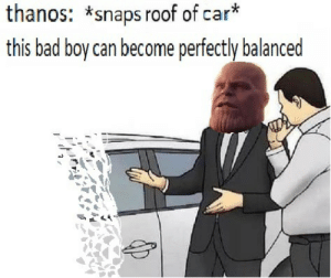 Bad, Thanos, and Boy: thanos: *snaps roof of car*  this bad boy can become perfectly balanced engine oil finite, headlight fluid finite