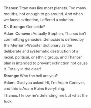 Stephen, Dictionary, and Fuck: Thanos: Titan was like most planets. Too many  mouths, not enough to go around. And when  we faced extinction, I offered a solution.  Dr. Strange: Genocide?  Adam Conover: Actually Stephen, Thanos isn't  committing genocide. Genocide is defined by  the Merriam-Webster dictionary  deliberate and systematic destruction of a  racial, political, or ethnic group, and Thanos'  plan is intended to prevent extinction not cause  it. Totally in the clear!  Strange: Who the hell are you?  Adam: Glad you asked! Hi, l'm Adam Conover,  and this is Adam Ruins Everything.  Thanos: I know he's defending me but what the  fuck.