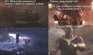 """""""RABID DOG"""" 911 STYLE: Thanos: what should I do?  911: What is the emergency?  Thanos: I think my daughter is dead  911: your priorityis to make sure that  she is actually dead  Thanos: alright, and now? """"RABID DOG"""" 911 STYLE"""
