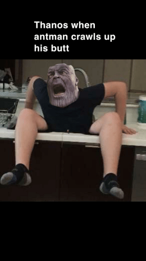 Butt, Antman, and Thor: Thanos when  antman crawls up  his butt Thor knew all about it