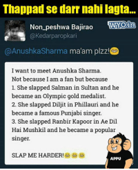 Thoko Taali!: Thappad se darr nahi lagta...  Non_peshwa Bajirao WYOiri  Non peshwa Bajirao roaL  @Kedarparopkari  @AnushkaSharma ma'am plzz.  I want to meet Anushka Sharma.  Not because I am a fan but because  1. She slapped Salman in Sultan and he  became an Olympic gold medalist  2. She slapped Diljit in Phillauri and he  became a famous Punjabi singer.  3. She slapped Ranbir Kapoor in Ae Dil  Hai Mushkil and he became a popular  singer.  SLAP ME HARDER!  APPU Thoko Taali!