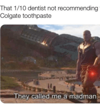Colgate, They, and Colgate Toothpaste: That 1/10 dentist not recommending  Colgate toothpaste  They called me a madman An absoloute madlad