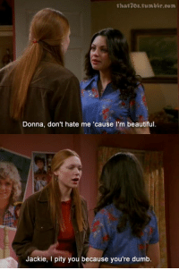 😂😂: that 7Os tumblr.com  Donna, don't hate me 'cause I'm beautiful.  Jackie, I pity you because you're dumb 😂😂