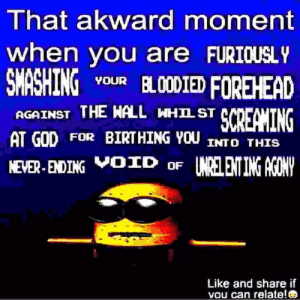 I think we can all relate to that (i.redd.it): That akward moment  when you are FURIOUSLY  ING vouR BL00DIED FOREHEAD  AGAINST THE HALL WH끄 STC  AT GOD FOR BIRTHING YOU INTO THIS  NEVER EDING VOxD o INRELENTIN  Like and share if  vou can relate! I think we can all relate to that (i.redd.it)