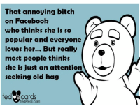Ecards: That annoying bitch  on Facebook  who thinks she is so  popular and everyone  loves her... But really  most people thinks  she is just an attention  seeking old hag  ted ecards  tedi real.com