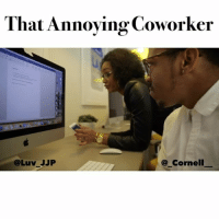 Memes, Coworkers, and Annoyed: That Annoying Coworker  Cornell  @Luv JJP We all have that one annoying coworker that's always around 🙄🙄😂 TagYourFriends Petty ➖➖➖➖➖➖➖➖➖ With: @_cornell__ Shot by: @tyleraryai