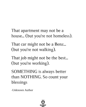 Be The Best: That apartment may not be a  house... (but you're not homeless)  That car might not be a Benz...  (but you're not walking)  That job might not be the best...  (but you're working)  SOMETHING is always better  than NOTHING. So count your  blessings  -Unknown Author  RELATIONSHIP  RULES