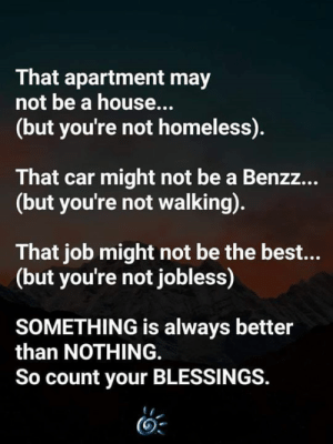 <3: That apartment may  not be a house...  (but you're not homeless).  That car might not be a Benzz...  (but you're not walking).  That job might not be the best...  (but you're not jobless)  SOMETHING is always better  than NOTHING  So count your BLESSINGS. <3