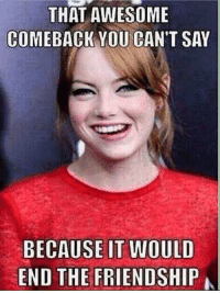 Comeback: THAT AWESOME  COMEBACK YOU CAN'T SAY  BECAUSE IT WOULD  END THE FRIENDSHIP