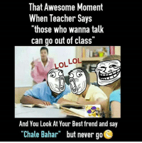 "Lol, Memes, and Teacher: That Awesome Moment  When Teacher Says  ""those who wanna talk  can go out of class""  LOL LOL  And You Look At Your Best frend and say  ""Chale Bahar but never go  ""Chale Bahar""  but never go 😋"