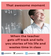 Memes, 🤖, and  Get Off: That awesome moment  When the teacher  gets off track and tells  you stories of his life and  wastes time in class  @DESIFUN  @DESIFUN  @DESIFUN  DESIFUN COM Twitter: BLB247 Snapchat : BELIKEBRO.COM belikebro sarcasm Follow @be.like.bro