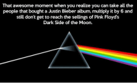 Dark Side of the Moon, Justin Bieber, and Pink Floyd: That awesome moment when you realize you can take all the  people that bought a Justin Bieber album, multiply it by 6 and  still don't get to reach the selings of Pink Floyd's  Dark Side of the Moon. <p>Pink Floyd Is Still The Boss.</p>