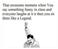 Awesome: That awesome moment when You  say something funny in class and  everyone laughs at it n then you sit  there like a Legend.