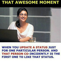 It's a good feeling then 👌🏻❤️ Tag them whom you keep status for 💕: THAT AWESOME MOMENT  WHEN YOU UPDATE A STATUS JUST  FOR ONE PARTICULAR PERSON. AND  THAT PERSON CO-INCIDENTLY IS THE  FIRST ONE TO LIKE THAT STATUS. It's a good feeling then 👌🏻❤️ Tag them whom you keep status for 💕