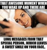 Memes, Smile, and Awesome: THAT AWESOME MOMENT WHEN  YOU WAKE UP AND THERE ARE  LONG MESSAGES FROM THAT  SPECIAL PERSON..WHICH LEAVES  A SWEET SMILE ON YOUR FACE