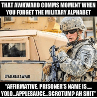 """Memes, Yolo, and Prison: THAT AWKWARD COMMSMOMENTWHEN  YOU FORGET THE MILITARY ALPHABET  CVALHALLAWEAR  """"AFFIRMATIVE PRISONER'S NAME IS.....  YOLO...APPLESAUCE...SCROTUM? AH SHIT"""" @valhallawear"""