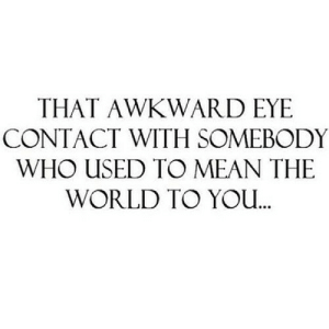 https://iglovequotes.net/: THAT AWKWARD EYE  CONTACT WITH SOMEBODY  WHO USED TO MEAN THE  WORLD TO YO. https://iglovequotes.net/