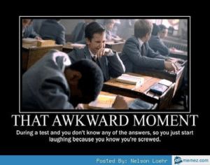 If you are a student Follow @studentlifeproblems: THAT AWKWARD MOMENT  During a test and you don't know any of the answers, so you just start  laughing because you know you're screwed  Posted By: Nelson Loehr  memez.com If you are a student Follow @studentlifeproblems