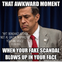 Memes, Awkward, and Scandal: THAT AWKWARD MOMENT  NYT: BENGHAZLATTACK  NOT AL QAEDA INSPIRED B  YOUTUBE VIDEO  12/28/2013  WHEN YOUR FAKE SCANDAL  BLOWS UP IN YOUR FACE  Com When is someone going to launch an investigation into why Darrel Issa spent a year lying to the American people about Benghazi?  Thanks to our friends over at Occupy Democrats for sharing.