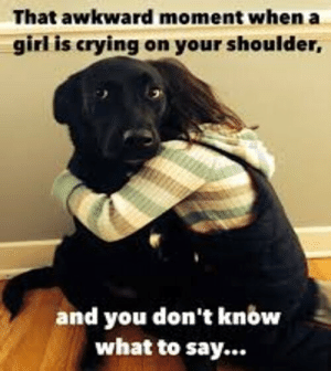 That awkward moment when a girl is crying on your shoulder, and you don't know what to say…: That awkward moment when a girl is crying on your shoulder, and you don't know what to say…