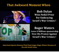 Roger Waters Dropped By American Express Over Anti-#Israel Views – Waters Is a Fearless Hero! #BDS http://pinkfloyd.eu/news/roger-waters-dropped-by-american-express-over-anti-israel-views-waters-is-a-fearless-hero.html?utm_source=dlvr.it&utm_medium=twitter https://electronicintifada.net/blogs/michael-f-brown/bob-dylans-embrace-israels-war-crimes: That Awkward Moment When  Bob Dylan  Wins Nobel Prize  For Embracing  Israel's War Crimes  Roger Waters  Loses Millions sponsorship  over His Protest Against  Israel's War Crimes  American Express disowns Pink Floyd singer Roger Waters because of  his anti-Israel views Roger Waters Dropped By American Express Over Anti-#Israel Views – Waters Is a Fearless Hero! #BDS http://pinkfloyd.eu/news/roger-waters-dropped-by-american-express-over-anti-israel-views-waters-is-a-fearless-hero.html?utm_source=dlvr.it&utm_medium=twitter https://electronicintifada.net/blogs/michael-f-brown/bob-dylans-embrace-israels-war-crimes