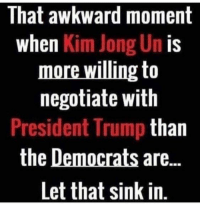 Kim Jong-Un, Memes, and Awkward: That awkward moment  when Kim Jong Un is  negotiate with  President Trump than  the Democrats are..  Let that sink in Hmm...