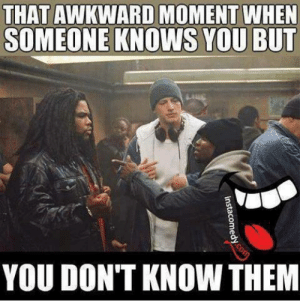 Funny, Awkward, and That Awkward Moment: THAT AWKWARD MOMENT WHEN  SOMEONE KNOWS YOU BUT  YOU DON'T KNOW THEM
