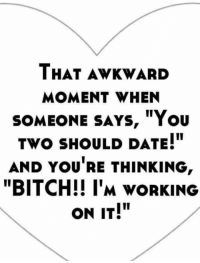 """Dating: THAT AWKWARD  MOMENT WHEN  SOMEONE SAYS, """"You  Two SHOULD DATE!""""  AND YOURE THINKING  """"BITCH!! I'M vORKING  ON IT!"""