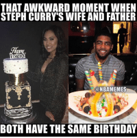 yup, i'm dead 😂💀: THAT AWKWARD MOMENT WHEN  STEPH CURRY SWIFE AND FATHER  @NBAMEMES  BOTH HAVE THE SAME BIRTHDAY yup, i'm dead 😂💀