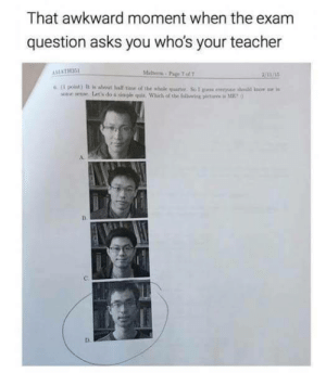 Toughest question by Holofan4life FOLLOW 4 MORE MEMES.: That awkward moment when the exam  question asks you who's your teacher  Mibern-Pa 767  AMATH3S  21/15  6( point) It is aleut lalf time of the whole quarter. So I ps ewryone shold know e is  setoe sese Lat's do a simple quis. Which of the folliwing pictaes i ME  D. Toughest question by Holofan4life FOLLOW 4 MORE MEMES.