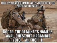THAT AWKWARD MOMENT WHEN VOU FORGET THE  MILITARY ALPHABET  ROGER, THE DETAINEE'S NAME IS  'ANAL, CHESTNUT HARAMBLE  VOLO.. AH FUCK IT, . ✅ Double tap the pic ✅ Tag your friends ✅ Check link in my bio for badass stuff - usarmy 2ndamendment soldier navyseals gun flag army operator troops tactical sniper armedforces k9 weapon patriot marine usmc veteran veterans usa america merica american coastguard airman usnavy militarylife military airforce tacticalgunners