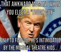 Tough Guy: THAT AWKWARD MOMENT WHEN  YOU ELECT A TOUGH GUY  ONLY TO FIND  OUT HE'S INTIMIDATED  BY THE MUSICAL THEATRE KIDS