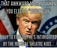 Tough Guy: THAT AWKWARD MOMENT WHEN  YOU ELECT A TOUGH GUY  ONLY TO FIND OUT HES INTIMIDATED  BY THE MUSICAL THEATRE KIDS