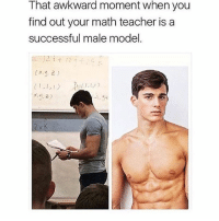 School, Teacher, and Awkward: That awkward moment when you  find out your math teacher is a  successful male model  (J, 2)  メ·*),2) brb going back to high school
