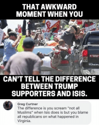 "(GC): THAT AWKWARD  MOMENT WHEN YOU  Fu  CAN'T TELL THE DIFFERENCE  BETWEEN TRUMP  SUPPORTERS AND ISIS  Greg Curtner  The difference is you scream ""not all  Muslims"" when Isis does is but you blame  all republicans on what happened in  Virginia. (GC)"